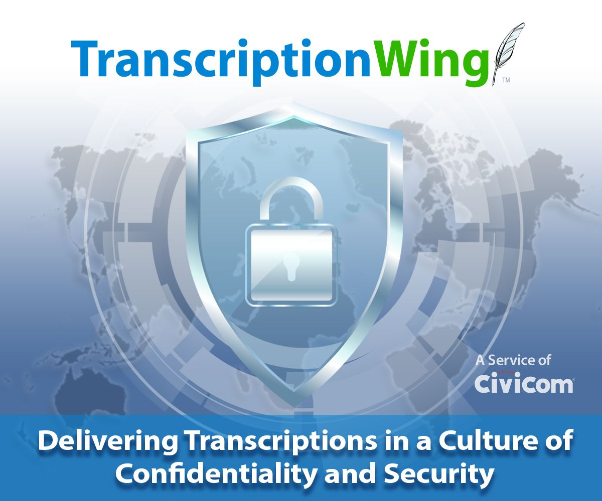 Civicom TranscriptionWing™: Delivering Transcriptions in a Culture of Confidentiality and Security